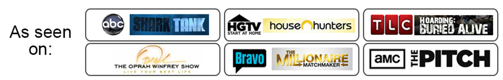 As seen on: ABC Shark Tank, HGTV House Hunters, TLC Hoarding: Buried Alive, The Oprah Winfrey Show, Bravo The Millionaire Matchmaker, AMC The Pitch